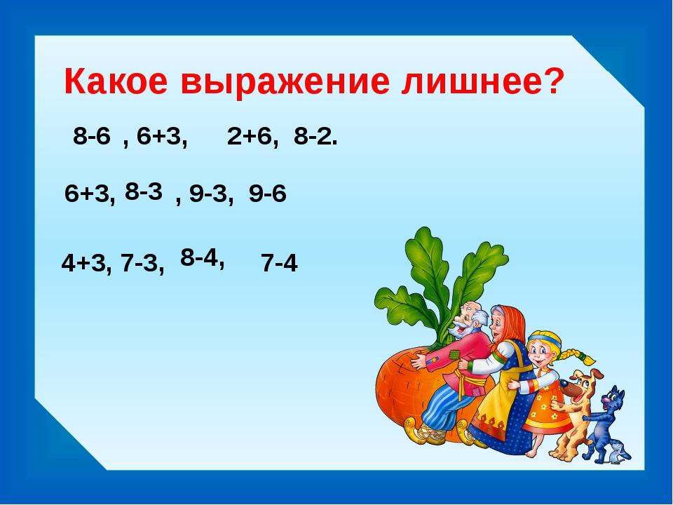 Какое выражение лишнее? 8-6 2+6, 8-2. , 6+3, 6+3, , 9-3, 9-6 8-3 4+3, 7-3, 7-...