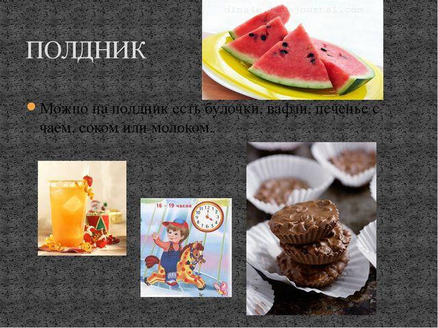 ПОЛДНИК Можно на полдник есть булочки, вафли, печенье с чаем, соком или моло...