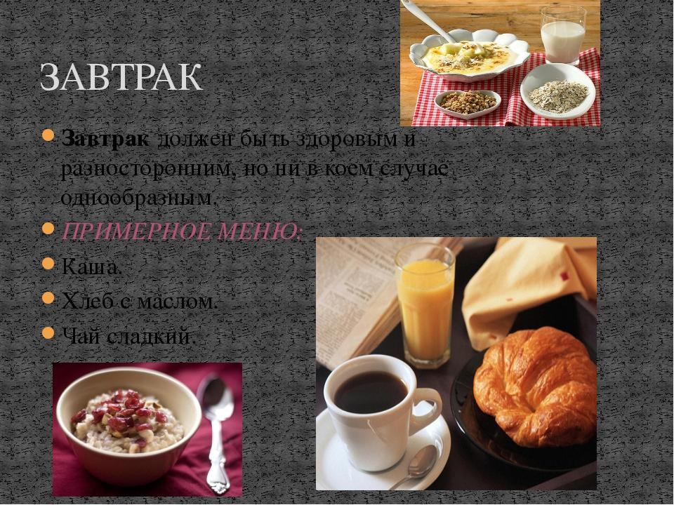 ЗАВТРАК Завтрак должен быть здоровым и разносторонним, но ни в коем случае о...