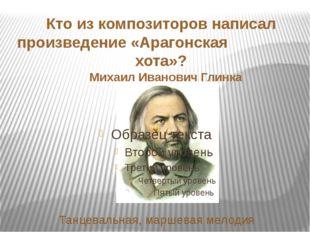 Кто из композиторов написал произведение «Арагонская хота»? Михаил Иванович