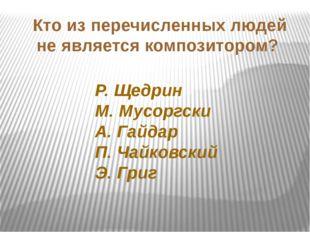 Кто из перечисленных людей не является композитором? Р. Щедрин М. Мусоргски А