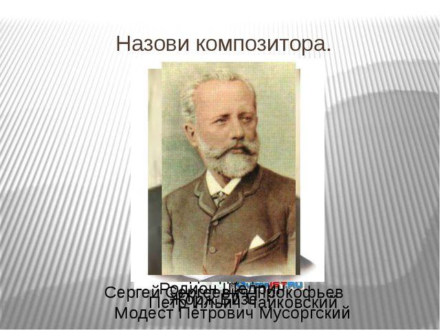 Назови композитора. Жорж Бизе Эдвард Григ Модест Петрович Мусоргский Родион Щ...