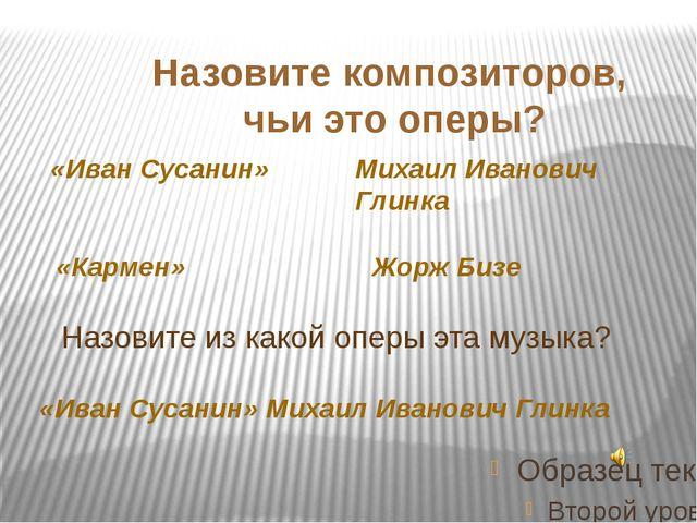 Назовите композиторов, чьи это оперы? «Иван Сусанин» «Кармен» Михаил Иванови...