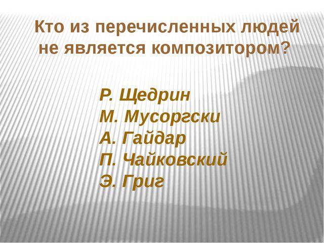 Кто из перечисленных людей не является композитором? Р. Щедрин М. Мусоргски А...