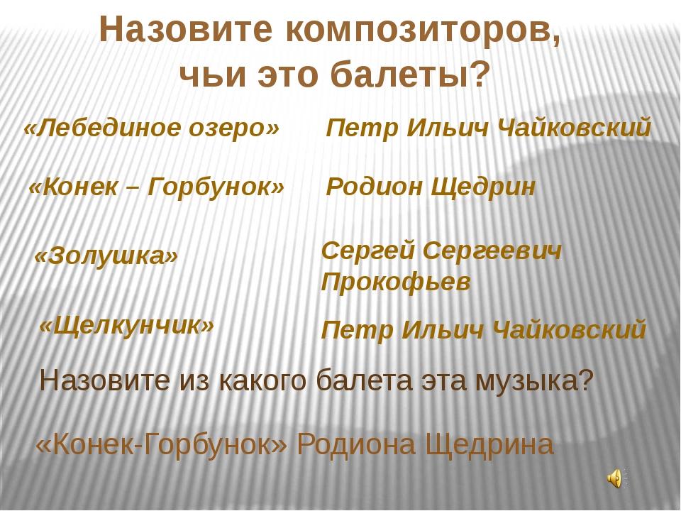 «Конек-Горбунок» Родиона Щедрина Назовите композиторов, чьи это балеты? «Лебе...