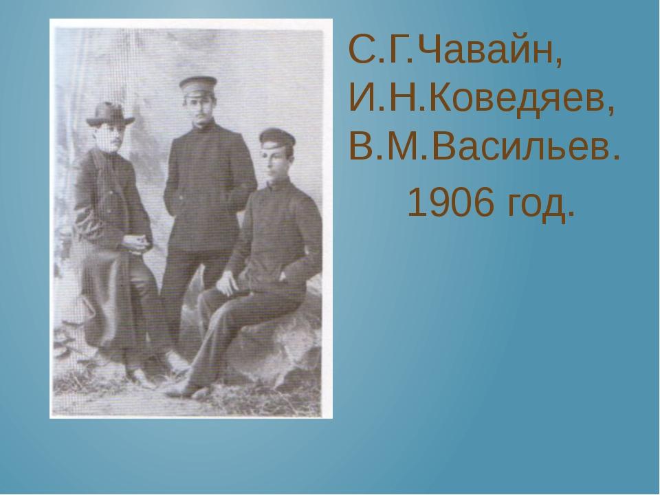 С.Г.Чавайн, И.Н.Коведяев, В.М.Васильев. 1906 год.