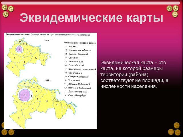 Эквидемические карты Эквидемическая карта – это карта, на которой размеры тер...