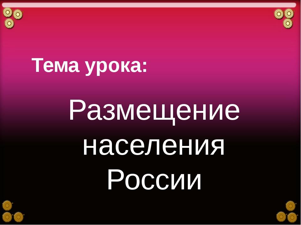 Тема урока: Размещение населения России