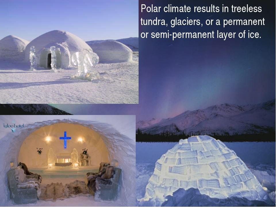 Polar climate results in treeless tundra, glaciers, or a permanent or semi-pe...
