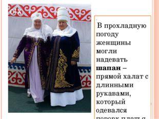 . В прохладную погоду женщины могли надевать шапан – прямой халат с длинными
