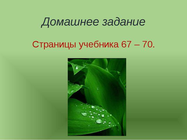 Домашнее задание Страницы учебника 67 – 70.