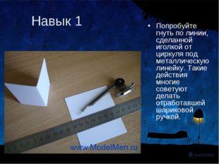 Навык 1 Попробуйте гнуть по линии, сделанной иголкой от циркуля под металличе