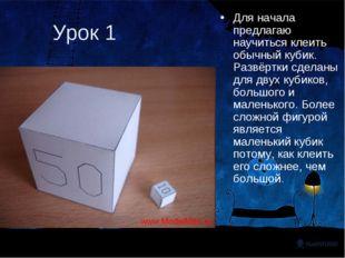 Урок 1 Для начала предлагаю научиться клеить обычный кубик. Развёртки сделаны