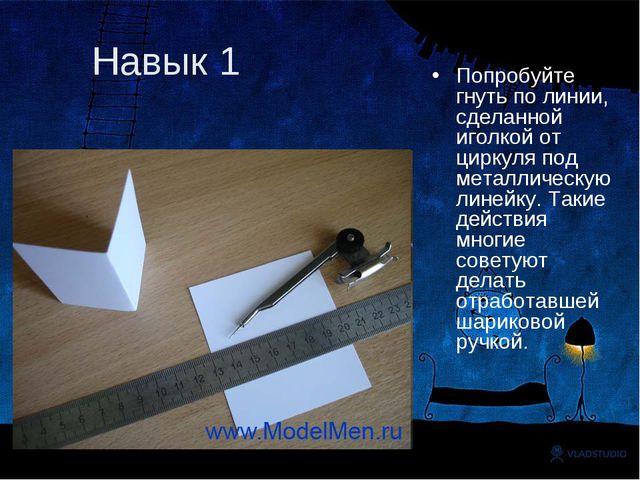 Навык 1 Попробуйте гнуть по линии, сделанной иголкой от циркуля под металличе...