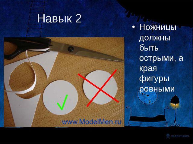 Навык 2 Ножницы должны быть острыми, а края фигуры ровными