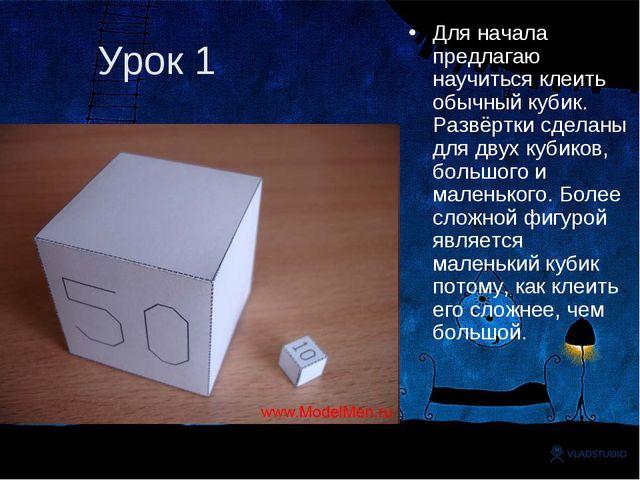 Урок 1 Для начала предлагаю научиться клеить обычный кубик. Развёртки сделаны...