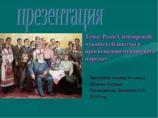 Тема: Роль Симбирской чувашской школы в просвещении чувашского народа» Выполн