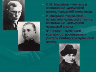 С.М. Максимов – учитель и воспитанник Симбирской школы, чувашский композитор.