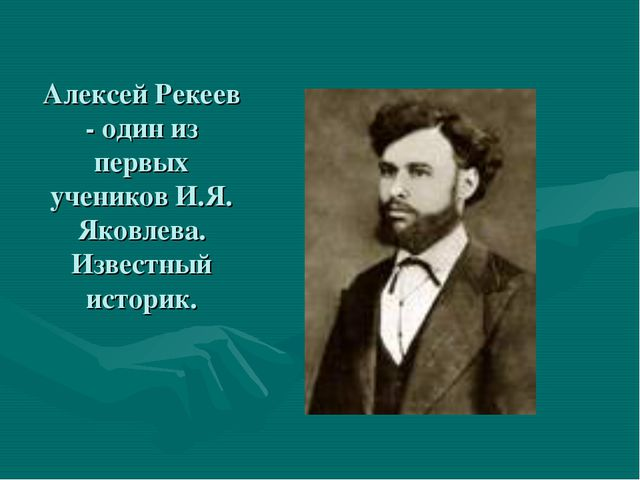 Алексей Рекеев - один из первых учеников И.Я. Яковлева. Известный историк.