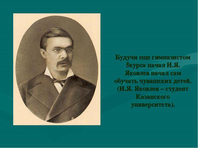 Будучи еще гимназистом 5курса начал И.Я. Яковлев начал сам обучать чувашских...