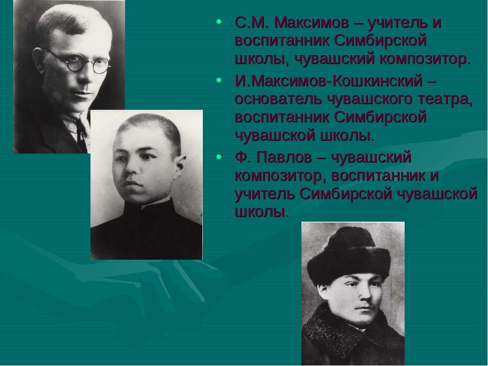 С.М. Максимов – учитель и воспитанник Симбирской школы, чувашский композитор....