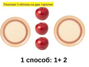 Разложи 3 яблока на две тарелки 1 способ: 1+ 2