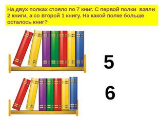 На двух полках стояло по 7 книг. С первой полки взяли 2 книги, а со второй 1