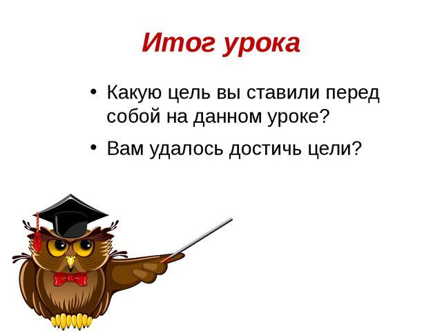 Итог урока Какую цель вы ставили перед собой на данном уроке? Вам удалось дос...