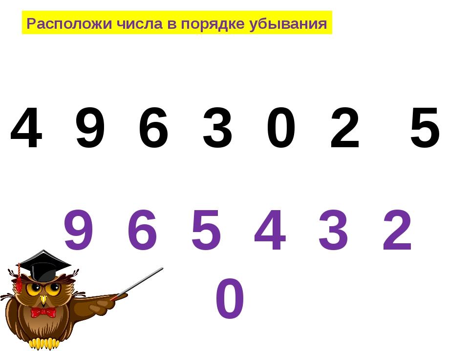 Расположи числа в порядке убывания 4 9 6 3 0 2 5 9 6 5 4 3 2 0