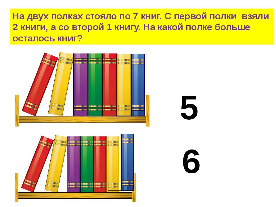 На двух полках стояло по 7 книг. С первой полки взяли 2 книги, а со второй 1...