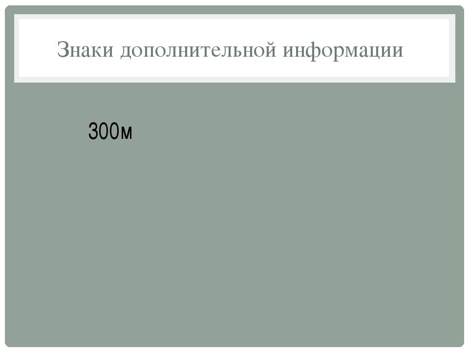Знаки дополнительной информации 300м