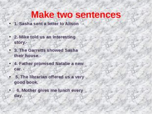 Make two sentences 1. Sasha sent a letter to Alison - 2. Mike told us an inte