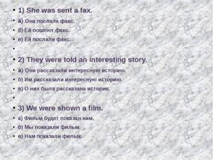 1) She was sent a fax. а) Она послала факс. б) Ей пошлют факс. в) Ей послали