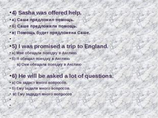 4) Sasha was offered help. а) Саша предложил помощь. б) Саше предложили помо