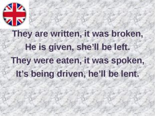 They are written, it was broken, He is given, she'll be left. They were eate