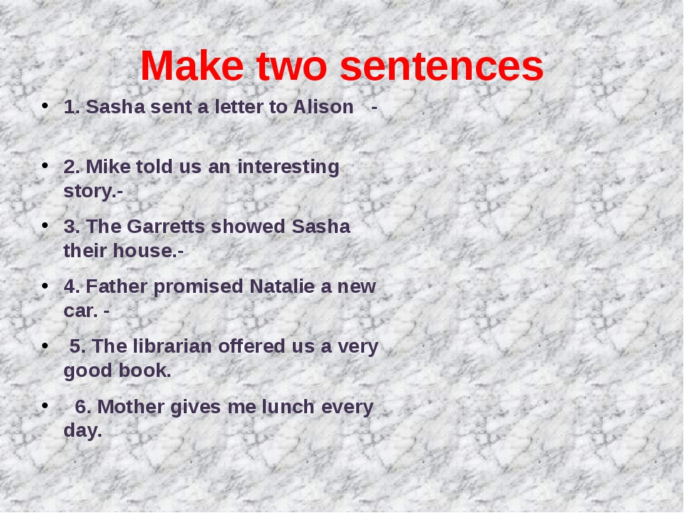 Make two sentences 1. Sasha sent a letter to Alison - 2. Mike told us an inte...