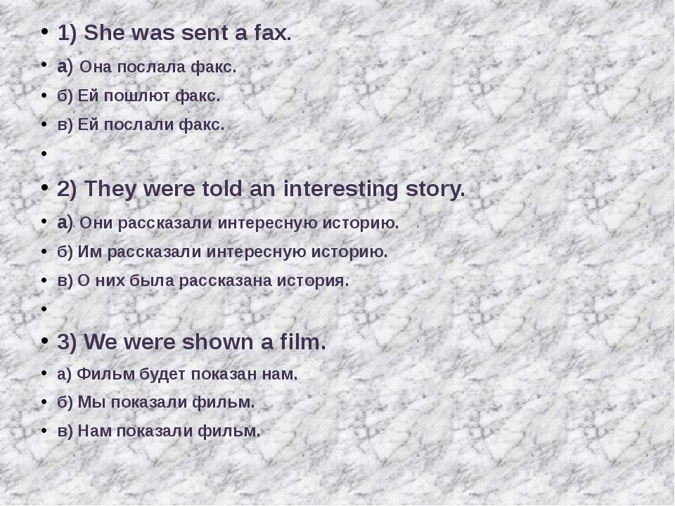 1) She was sent a fax. а) Она послала факс. б) Ей пошлют факс. в) Ей послали...