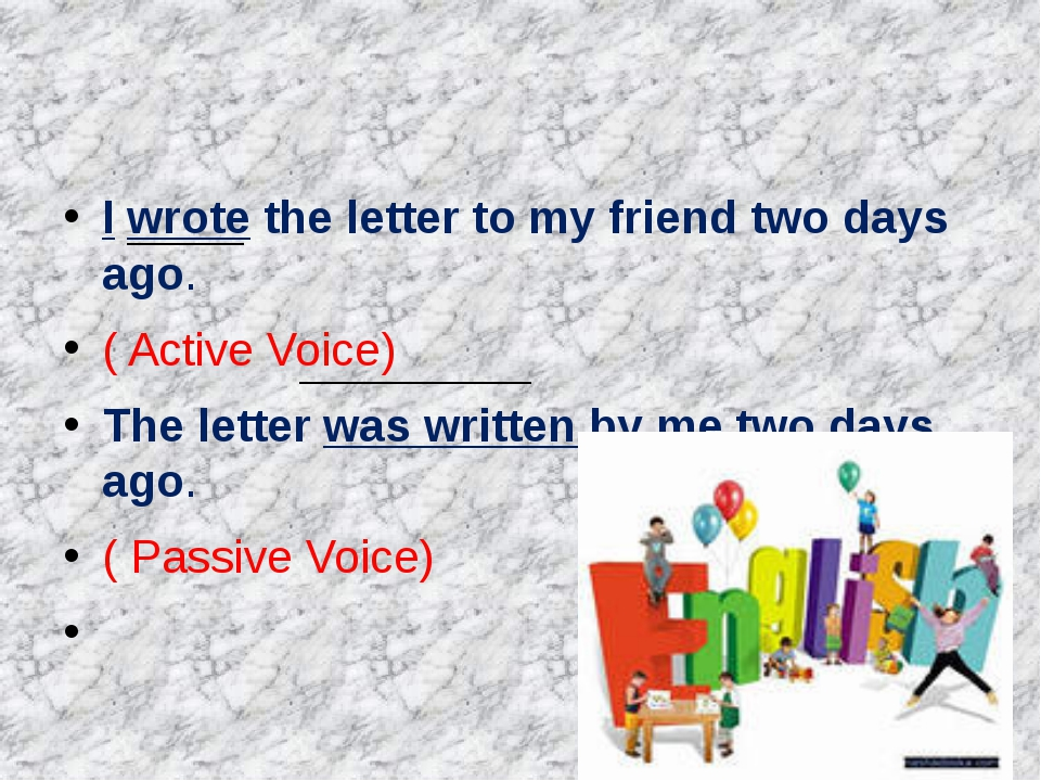 I wrote the letter to my friend two days ago. ( Active Voice) The letter was...