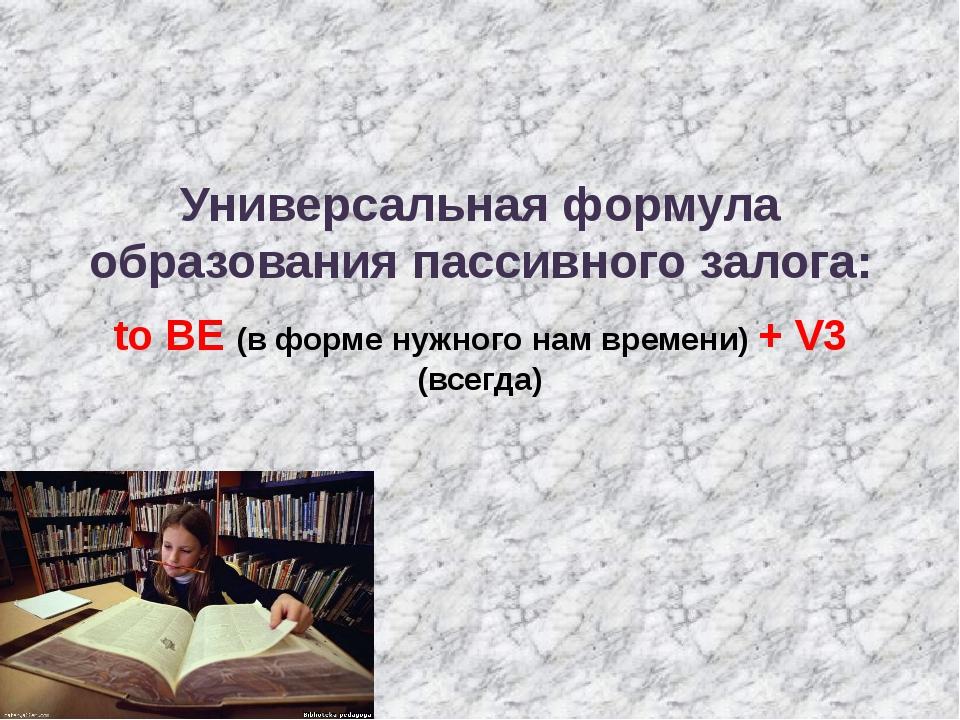 Универсальная формула образования пассивного залога: to BE (в форме нужного...