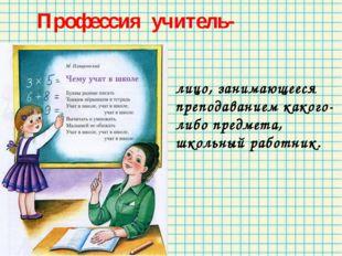 Профессия учитель- лицо, занимающееся преподаванием какого-либо предмета, шк