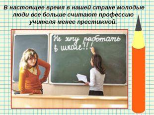 В настоящее время в нашей стране молодые люди все больше считают профессию у