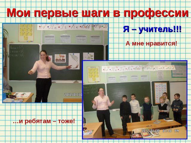 Мои первые шаги в профессии А мне нравится! …и ребятам – тоже! Я – учитель!!!