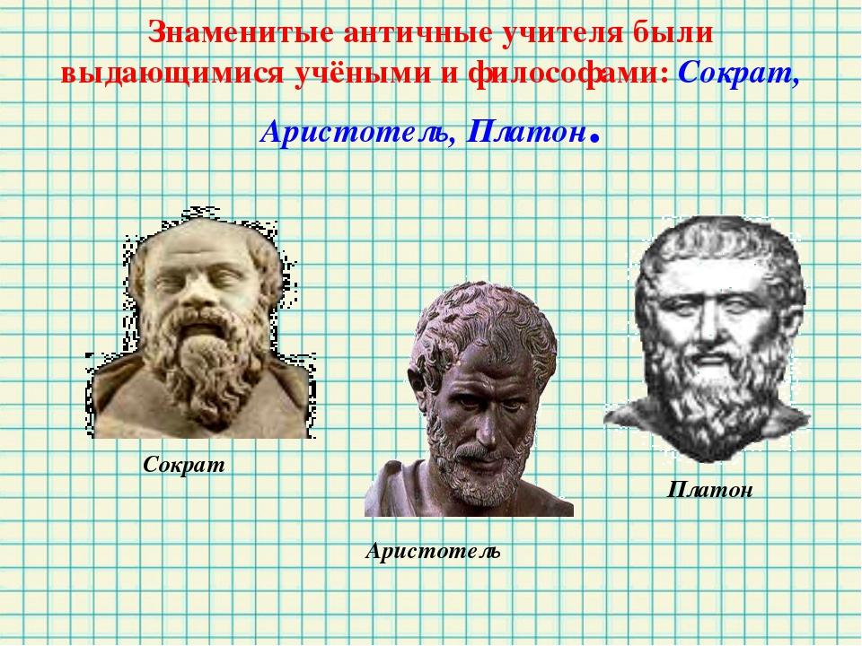 Знаменитые античные учителя были выдающимися учёными и философами: Сократ, Ар...
