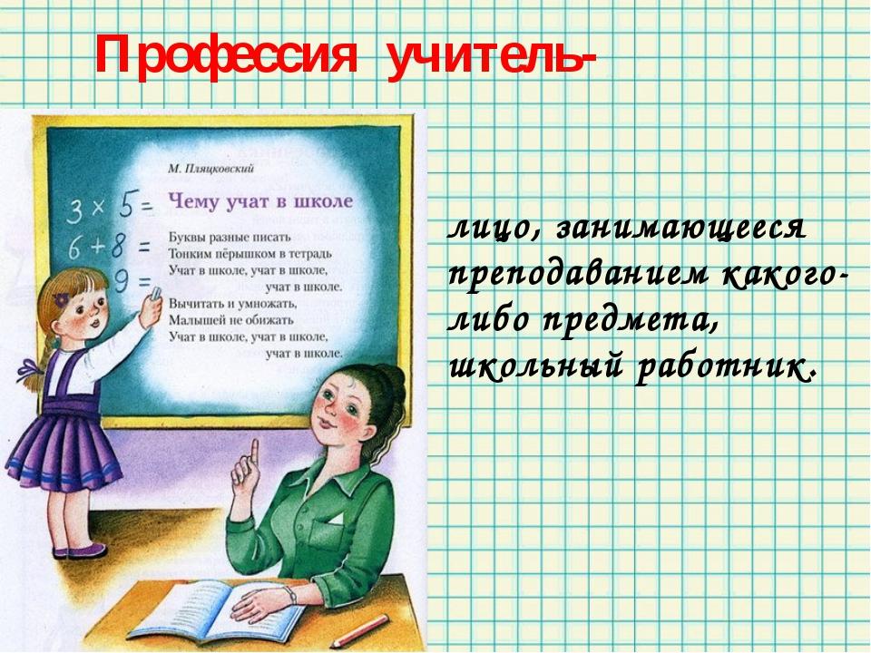 Профессия учитель- лицо, занимающееся преподаванием какого-либо предмета, шк...
