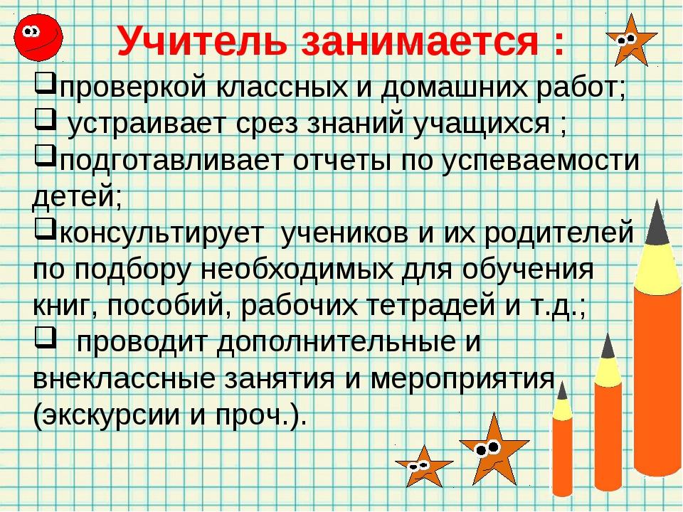 Учитель занимается : проверкой классных и домашних работ; устраивает срез зна...
