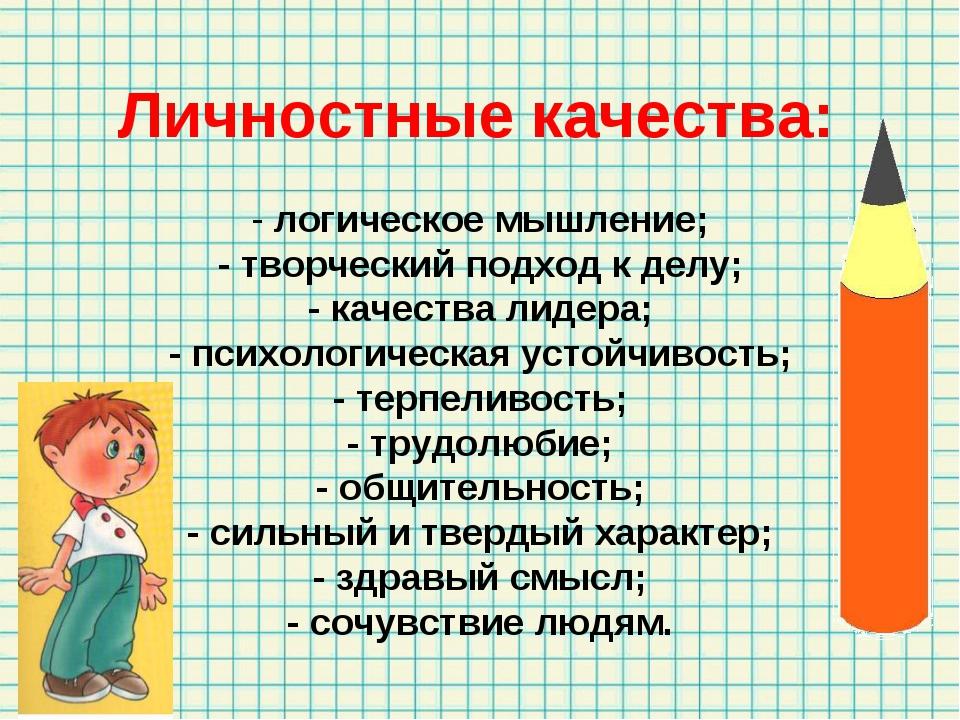 Личностные качества: - логическое мышление; - творческий подход к делу; - ка...