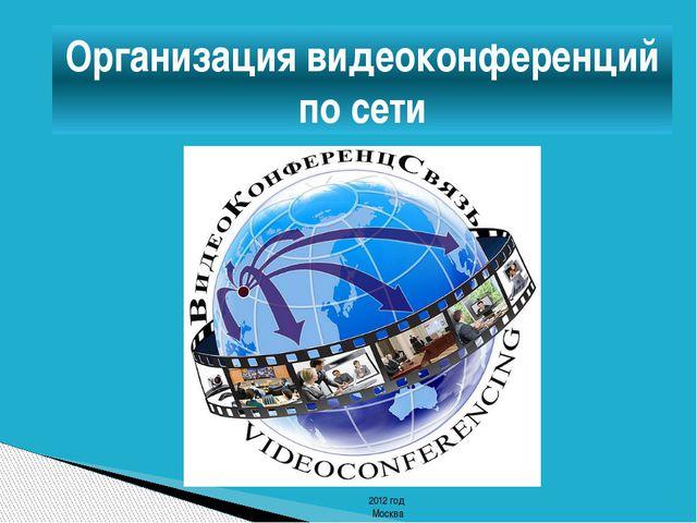 Организация видеоконференций по сети 2012 год Москва