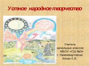 Устное народное творчество Учитель начальных классов МБОУ «СШ №3» г. Нижневар