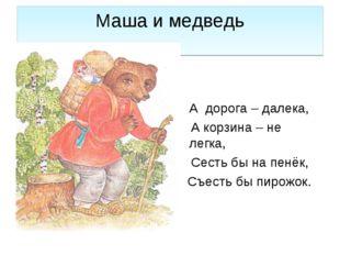 Маша и медведь А дорога – далека, А корзина – не легка, Сесть бы на пенёк, Съ