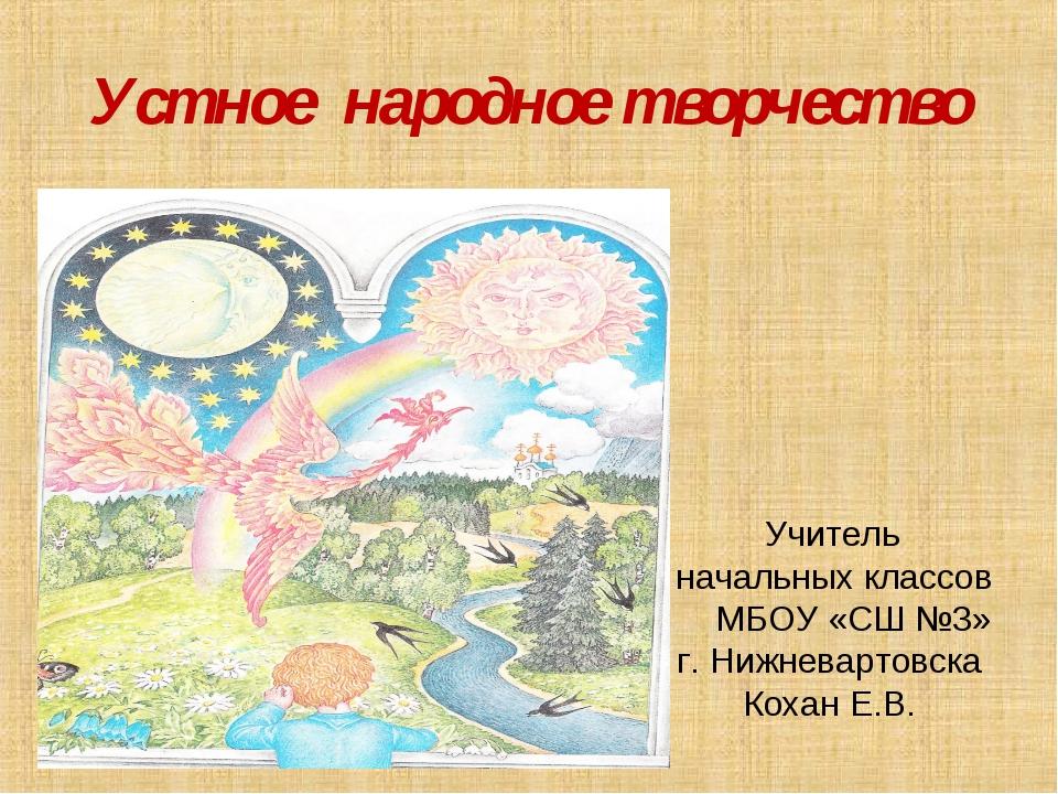 Устное народное творчество Учитель начальных классов МБОУ «СШ №3» г. Нижневар...